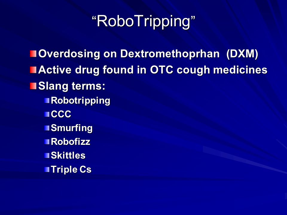 RoboTripping Overdosing on Dextromethoprhan (DXM) Active drug found in OTC cough medicines Slang terms: RobotrippingCCCSmurfingRobofizzSkittles Triple Cs Triple Cs