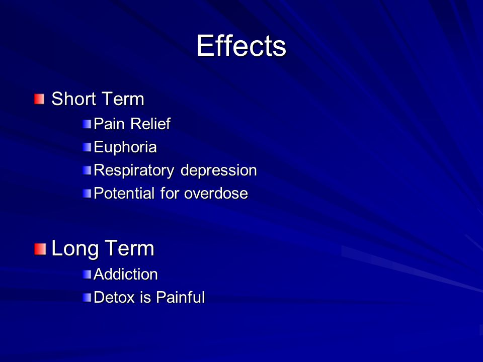 Effects Short Term Pain Relief Euphoria Respiratory depression Potential for overdose Long Term Addiction Detox is Painful