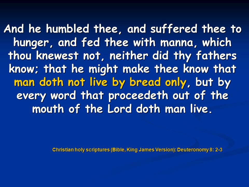 And he humbled thee, and suffered thee to hunger, and fed thee with manna, which thou knewest not, neither did thy fathers know; that he might make thee know that man doth not live by bread only, but by every word that proceedeth out of the mouth of the Lord doth man live.