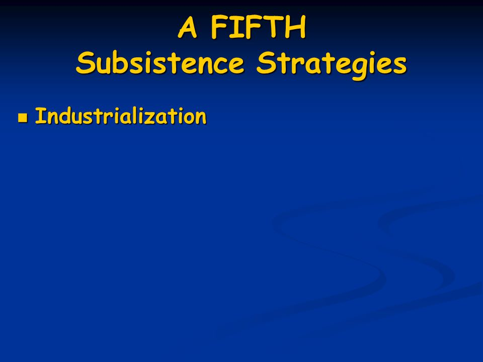 A FIFTH Subsistence Strategies Industrialization Industrialization