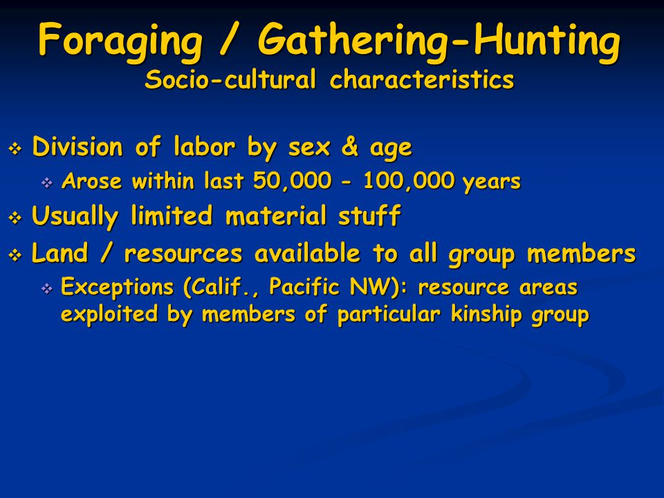 Foraging / Gathering-Hunting Socio-cultural characteristics  Division of labor by sex & age  Arose within last 50,000 - 100,000 years  Usually limited material stuff  Land / resources available to all group members  Exceptions (Calif., Pacific NW): resource areas exploited by members of particular kinship group