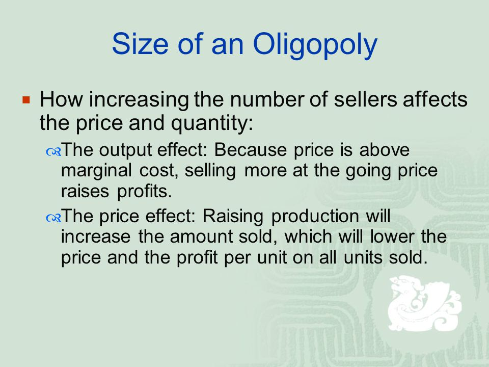 Size of an Oligopoly  How increasing the number of sellers affects the price and quantity:  The output effect: Because price is above marginal cost, selling more at the going price raises profits.