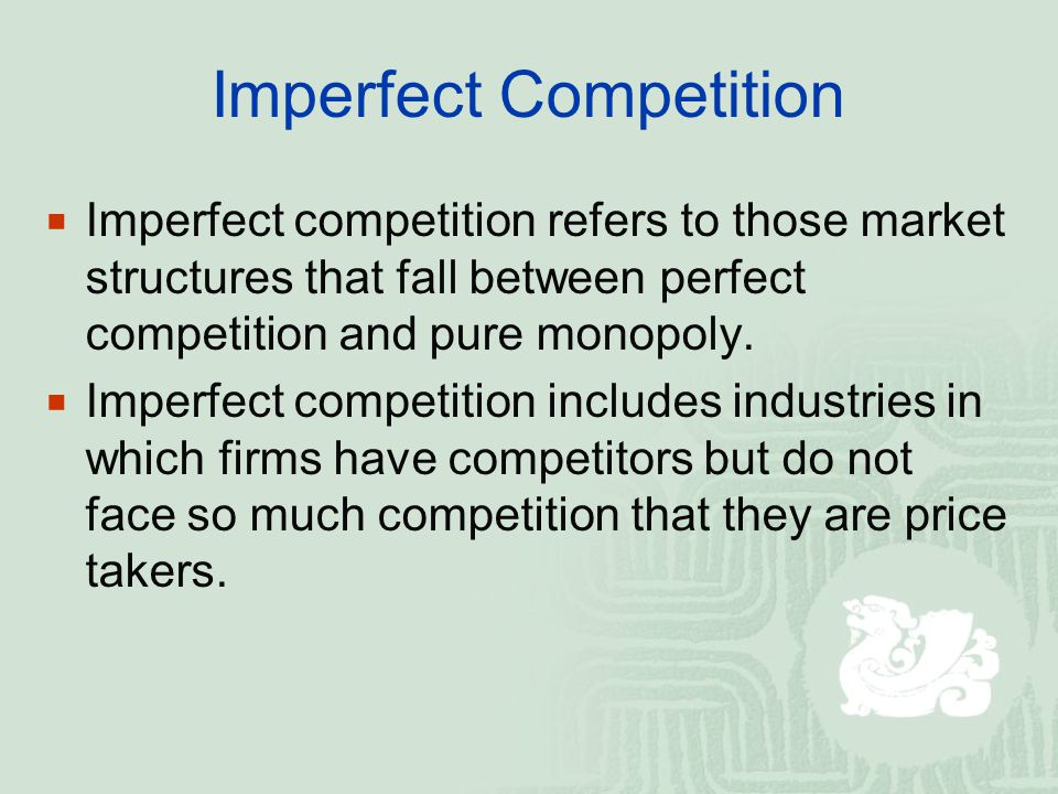 Imperfect Competition  Imperfect competition refers to those market structures that fall between perfect competition and pure monopoly.