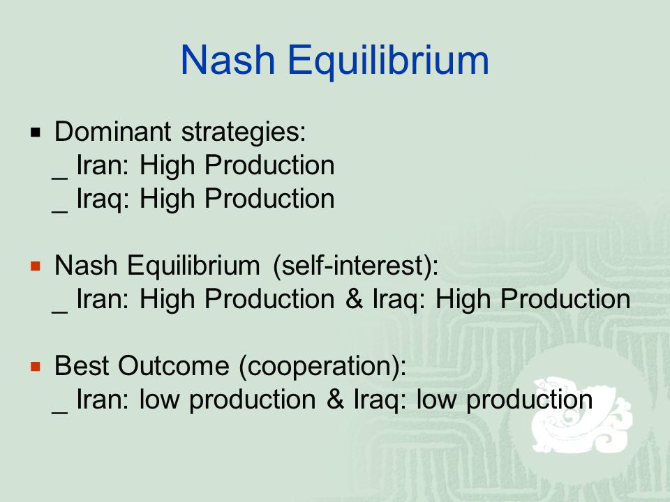 Nash Equilibrium  Dominant strategies: _ Iran: High Production _ Iraq: High Production  Nash Equilibrium (self-interest): _ Iran: High Production & Iraq: High Production  Best Outcome (cooperation): _ Iran: low production & Iraq: low production