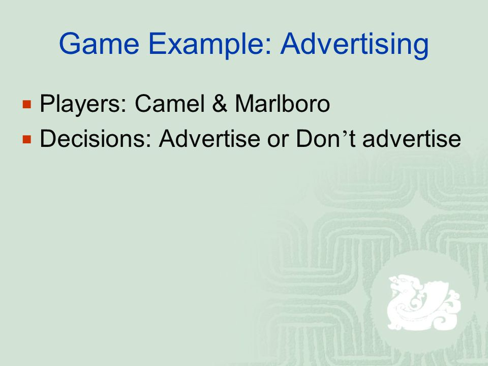 Game Example: Advertising  Players: Camel & Marlboro  Decisions: Advertise or Don ' t advertise