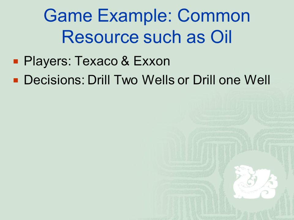 Copyright©2003 Southwestern/Thomson Learning Exxon's Decision Drill Two Wells Drill Two Wells Exxon gets $4 million profit Texaco gets $4 million profit Texaco gets $6 million profit Exxon gets $3 million profit Texaco gets $3 million profit Exxon gets $6 million profit Texaco gets $5 million profit Exxon gets $5 million profit Drill One Well Drill One Well Texaco's Decision