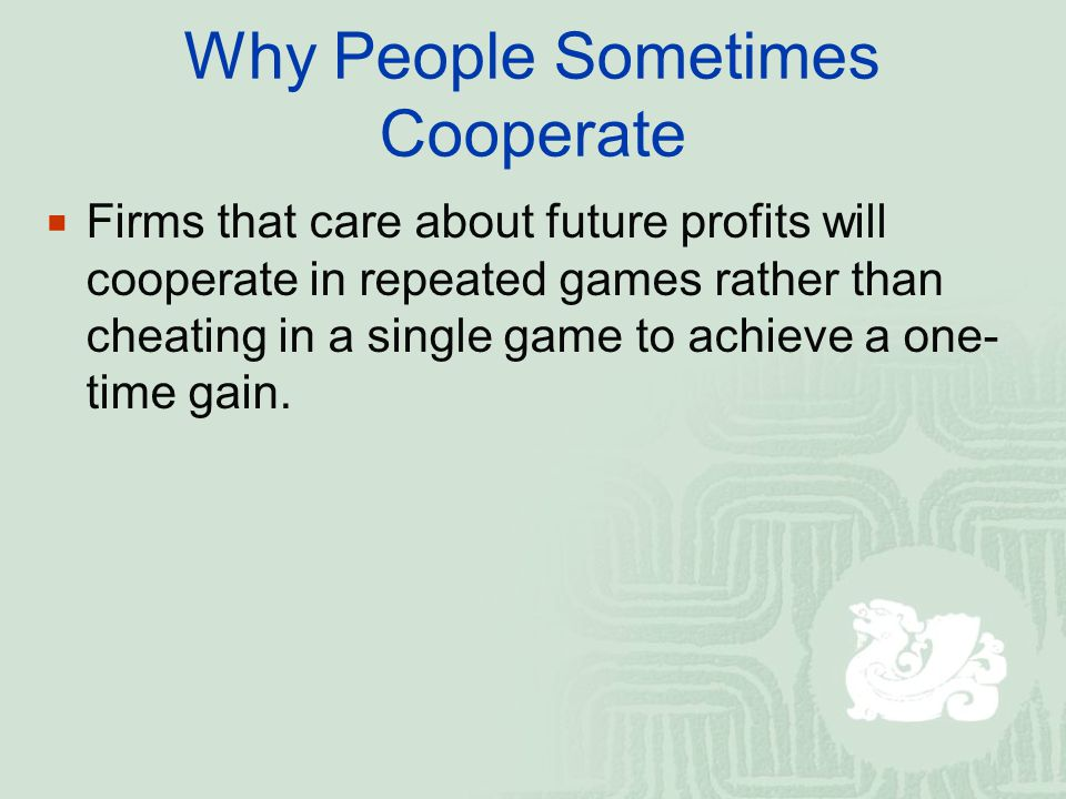 Why People Sometimes Cooperate  Firms that care about future profits will cooperate in repeated games rather than cheating in a single game to achieve a one- time gain.