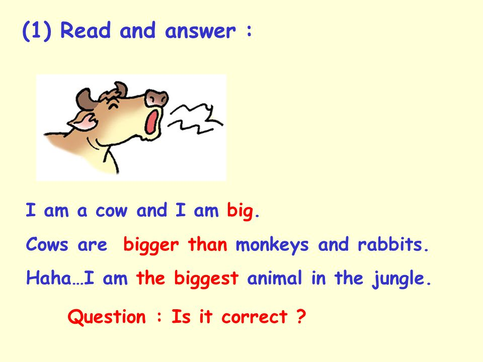 I am a cow and I am big.Cows are bigger than monkeys and rabbits.