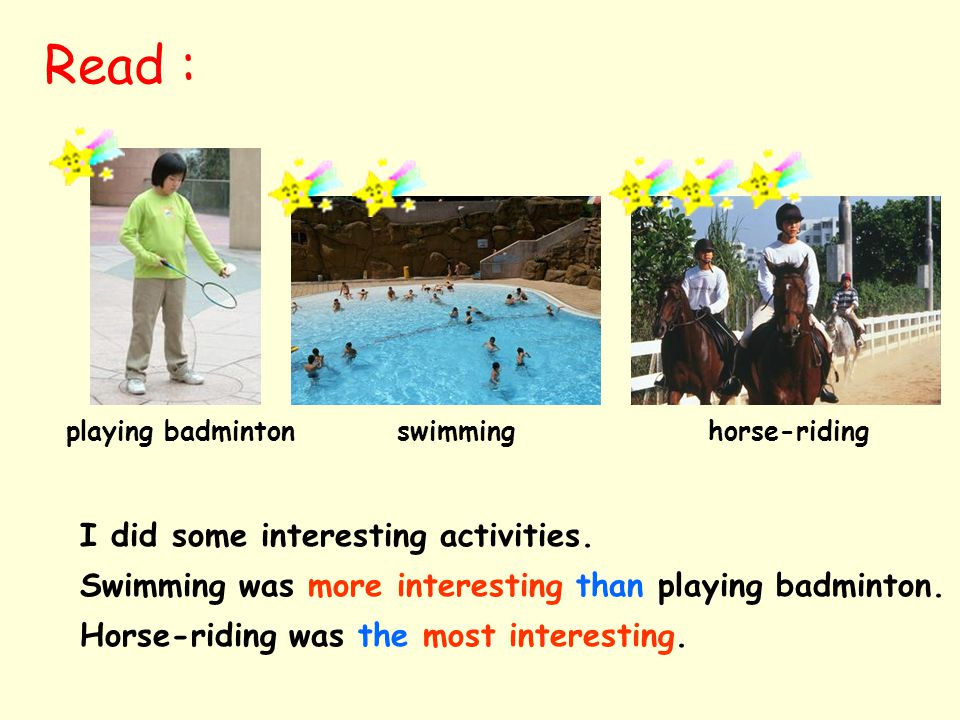 playing badminton swimming horse-riding I did some interesting activities.