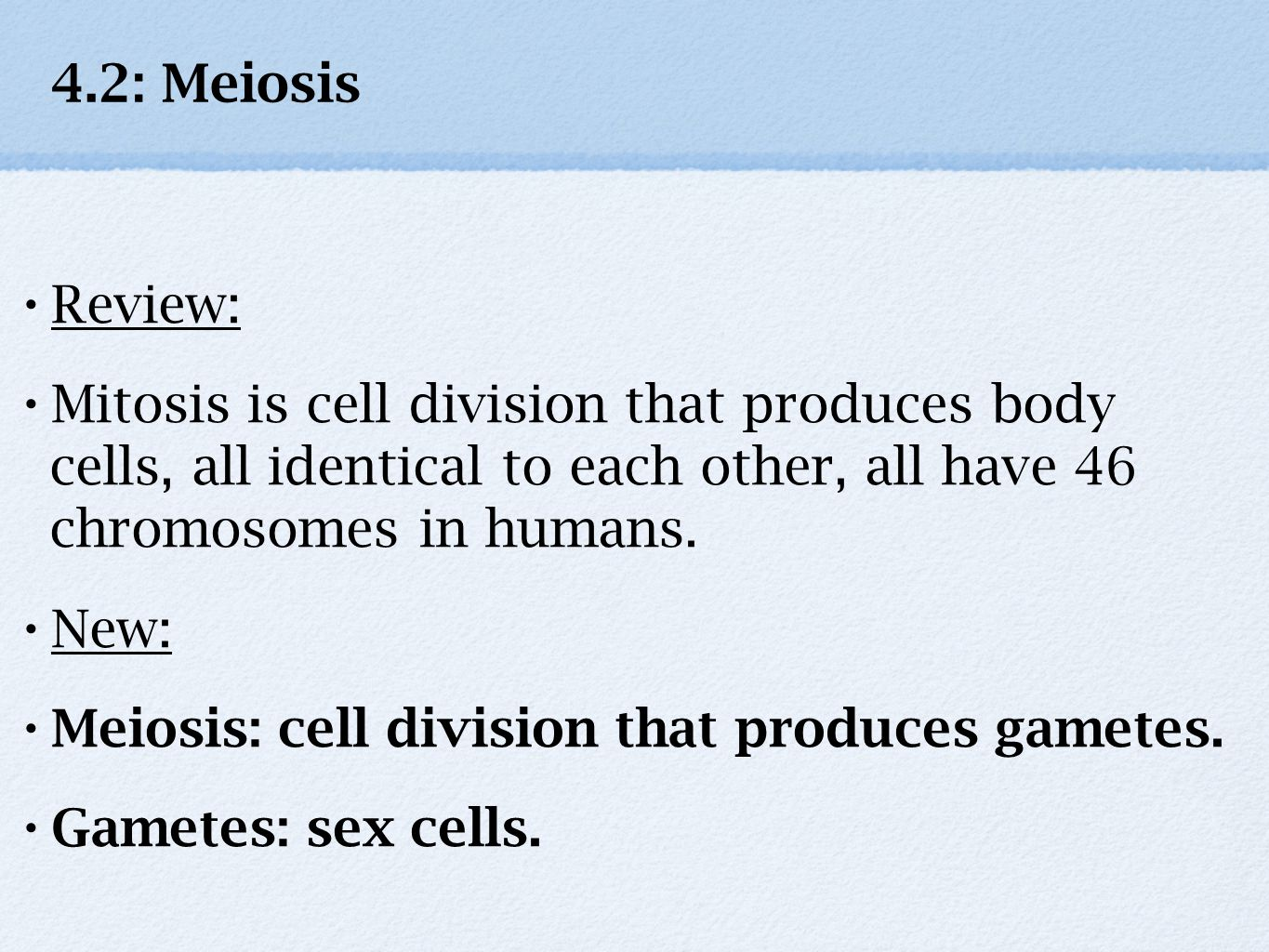 4.2: Meiosis Review: Mitosis is cell division that produces body cells, all identical to each other, all have 46 chromosomes in humans. New: Meiosis: