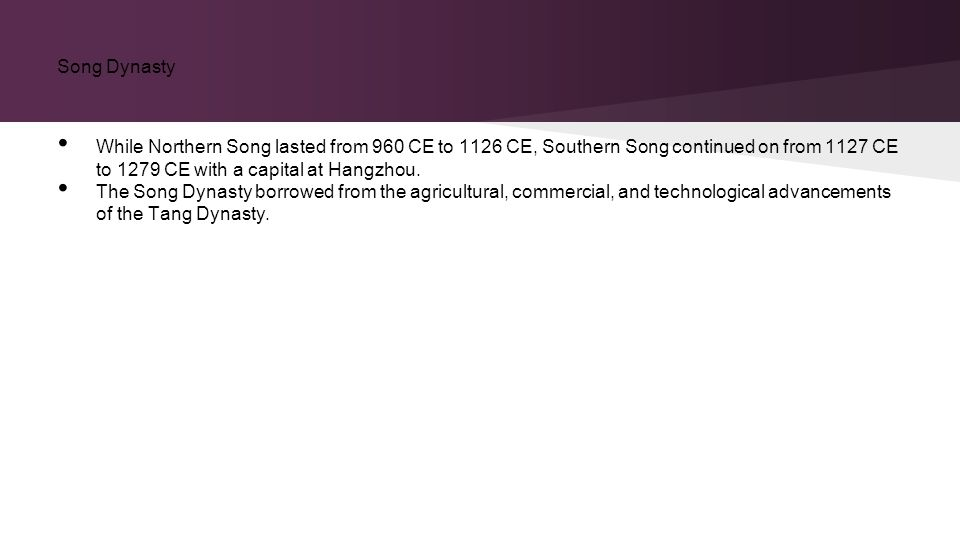 Song Dynasty While Northern Song lasted from 960 CE to 1126 CE, Southern Song continued on from 1127 CE to 1279 CE with a capital at Hangzhou.