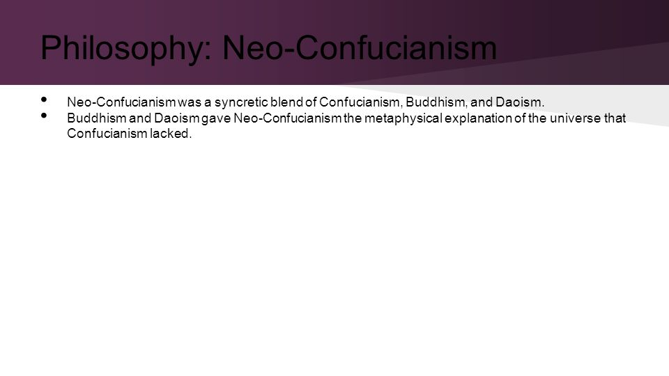 Philosophy: Neo-Confucianism Neo-Confucianism was a syncretic blend of Confucianism, Buddhism, and Daoism.