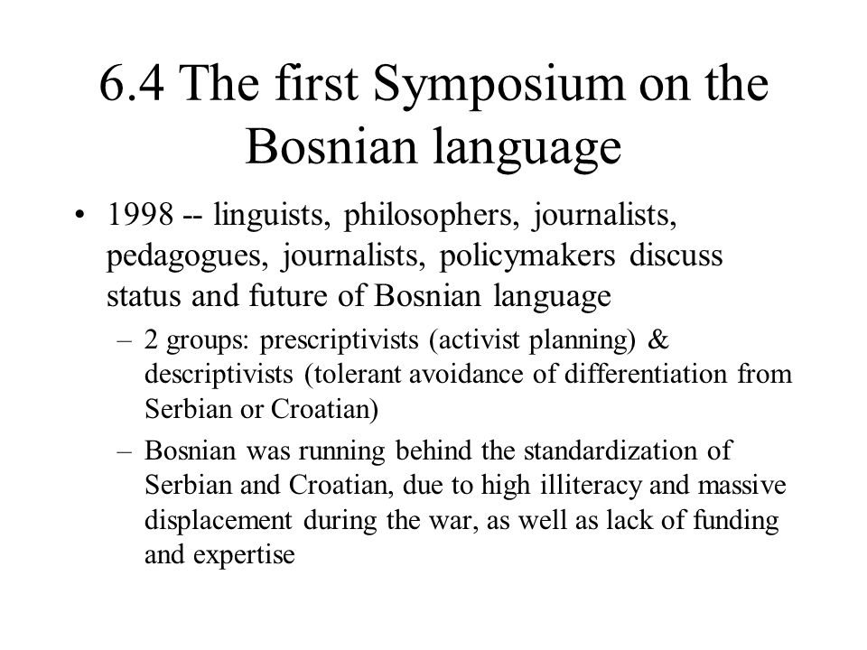 6.4 The first Symposium on the Bosnian language 1998 -- linguists, philosophers, journalists, pedagogues, journalists, policymakers discuss status and future of Bosnian language –2 groups: prescriptivists (activist planning) & descriptivists (tolerant avoidance of differentiation from Serbian or Croatian) –Bosnian was running behind the standardization of Serbian and Croatian, due to high illiteracy and massive displacement during the war, as well as lack of funding and expertise