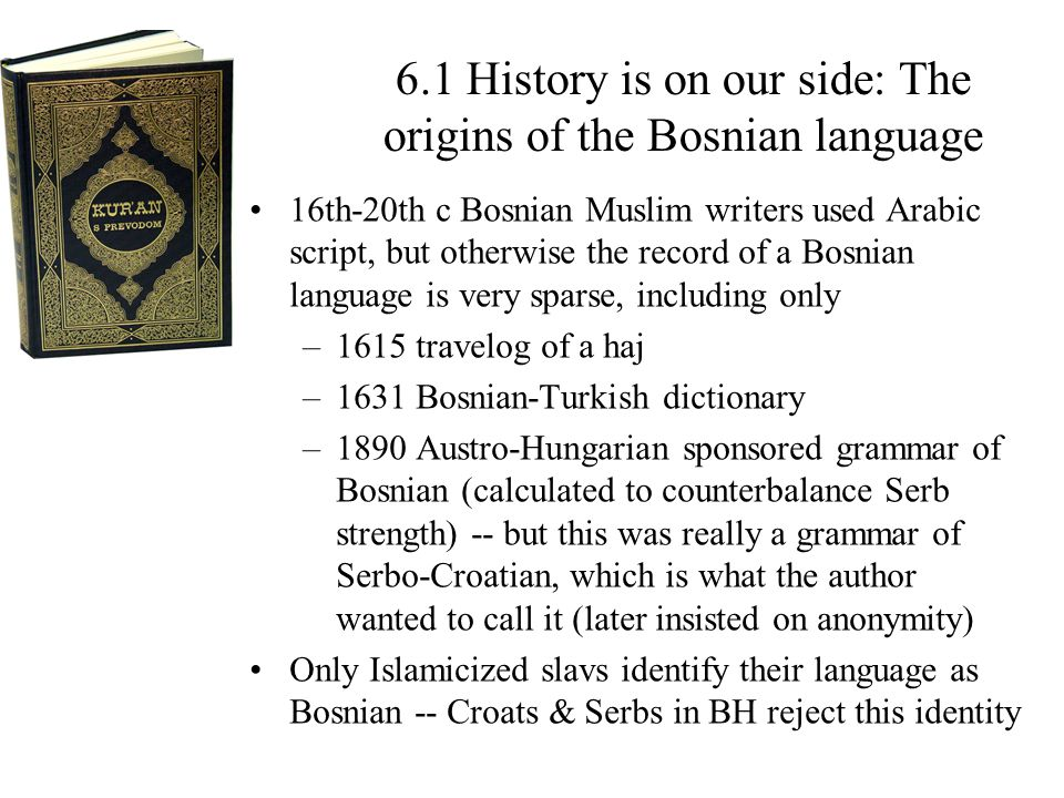 6.1 History is on our side: The origins of the Bosnian language 16th-20th c Bosnian Muslim writers used Arabic script, but otherwise the record of a Bosnian language is very sparse, including only –1615 travelog of a haj –1631 Bosnian-Turkish dictionary –1890 Austro-Hungarian sponsored grammar of Bosnian (calculated to counterbalance Serb strength) -- but this was really a grammar of Serbo-Croatian, which is what the author wanted to call it (later insisted on anonymity) Only Islamicized slavs identify their language as Bosnian -- Croats & Serbs in BH reject this identity