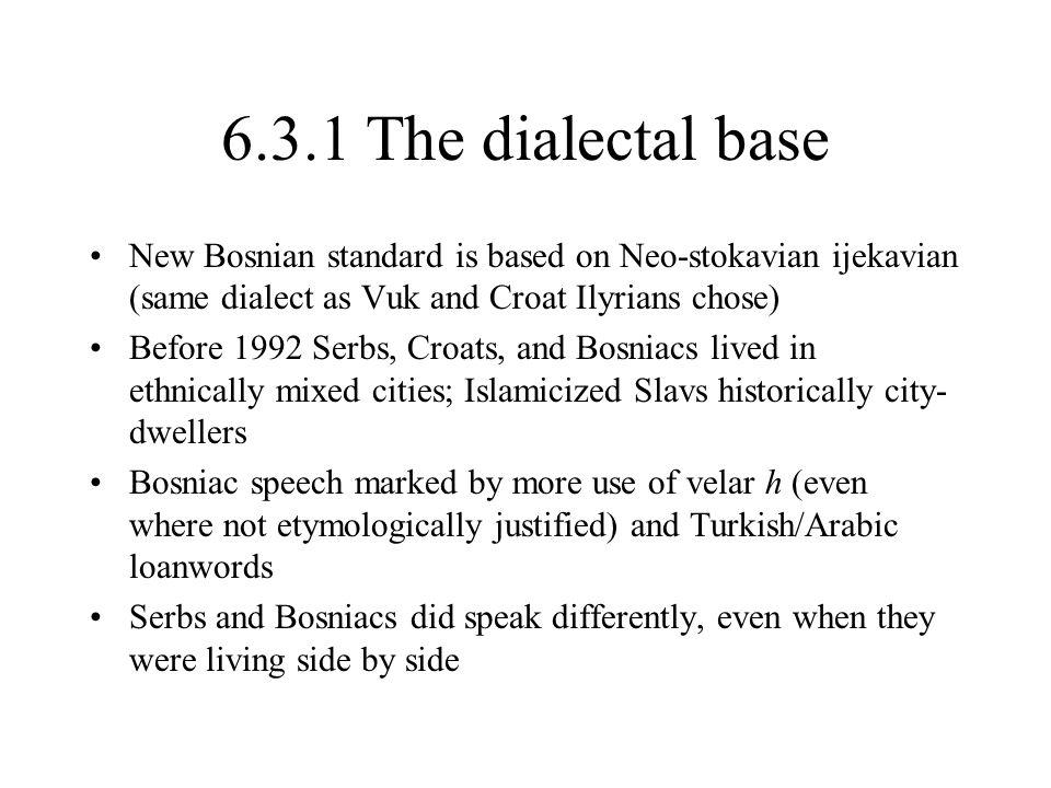 6.3.2 Bosnian is no mixture of Serbian and Croatian Since 1974, a Bosnian variant (Croatian phonology, Serbian lexicon) has been developing, a process hastened by 1992-5 war –1974-1992: Bosnian development within unified language –1992-present: Bosnian breaks away from unified language