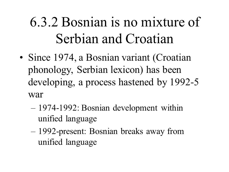 6.3.2 Bosnian is no mixture of Serbian and Croatian, cont'd.