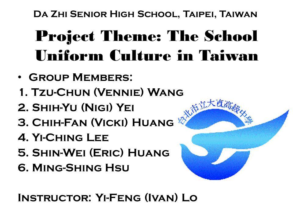 Project Theme: The School Uniform Culture in Taiwan Group Members: 1. Tzu-Chun (Vennie) Wang 2. Shih-Yu (Nigi) Yei 3. Chih-Fan (Vicki) Huang 4. Yi-Chi