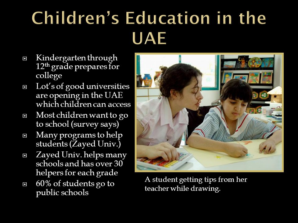  Kindergarten through 12 th grade prepares for college  Lot's of good universities are opening in the UAE which children can access  Most children want to go to school (survey says)  Many programs to help students (Zayed Univ.)  Zayed Univ.