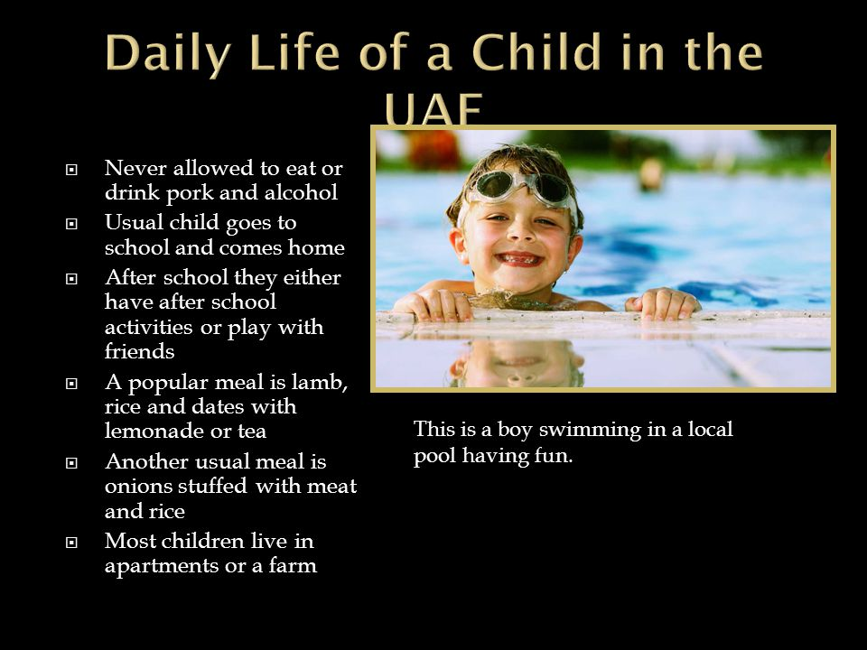  Never allowed to eat or drink pork and alcohol  Usual child goes to school and comes home  After school they either have after school activities or play with friends  A popular meal is lamb, rice and dates with lemonade or tea  Another usual meal is onions stuffed with meat and rice  Most children live in apartments or a farm This is a boy swimming in a local pool having fun.