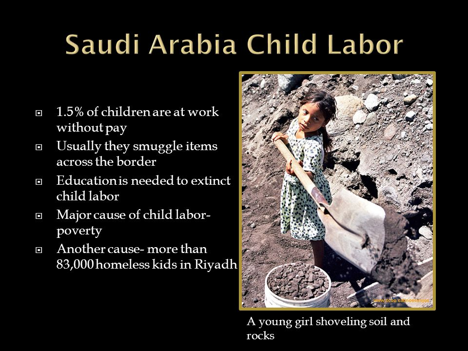  1.5% of children are at work without pay  Usually they smuggle items across the border  Education is needed to extinct child labor  Major cause of child labor- poverty  Another cause- more than 83,000 homeless kids in Riyadh A young girl shoveling soil and rocks