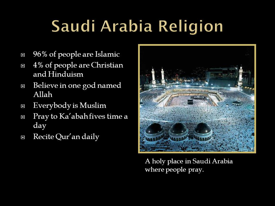  96% of people are Islamic  4% of people are Christian and Hinduism  Believe in one god named Allah  Everybody is Muslim  Pray to Ka'abah fives time a day  Recite Qur'an daily A holy place in Saudi Arabia where people pray.