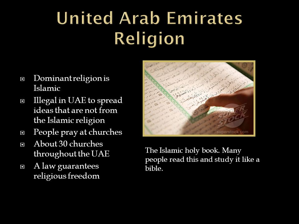  Dominant religion is Islamic  Illegal in UAE to spread ideas that are not from the Islamic religion  People pray at churches  About 30 churches throughout the UAE  A law guarantees religious freedom The Islamic holy book.