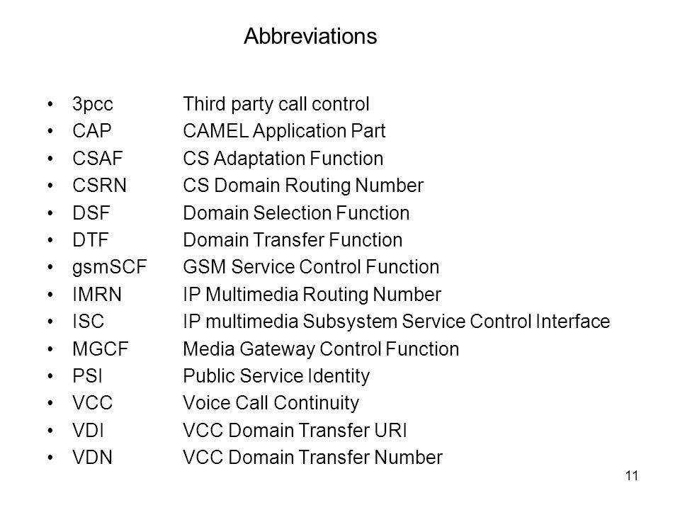11 Abbreviations 3pccThird party call control CAPCAMEL Application Part CSAFCS Adaptation Function CSRNCS Domain Routing Number DSFDomain Selection Function DTFDomain Transfer Function gsmSCFGSM Service Control Function IMRNIP Multimedia Routing Number ISCIP multimedia Subsystem Service Control Interface MGCFMedia Gateway Control Function PSIPublic Service Identity VCCVoice Call Continuity VDIVCC Domain Transfer URI VDNVCC Domain Transfer Number