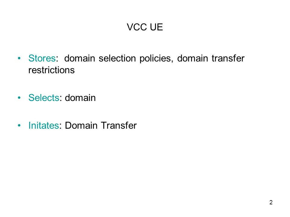 2 VCC UE Stores: domain selection policies, domain transfer restrictions Selects: domain Initates: Domain Transfer
