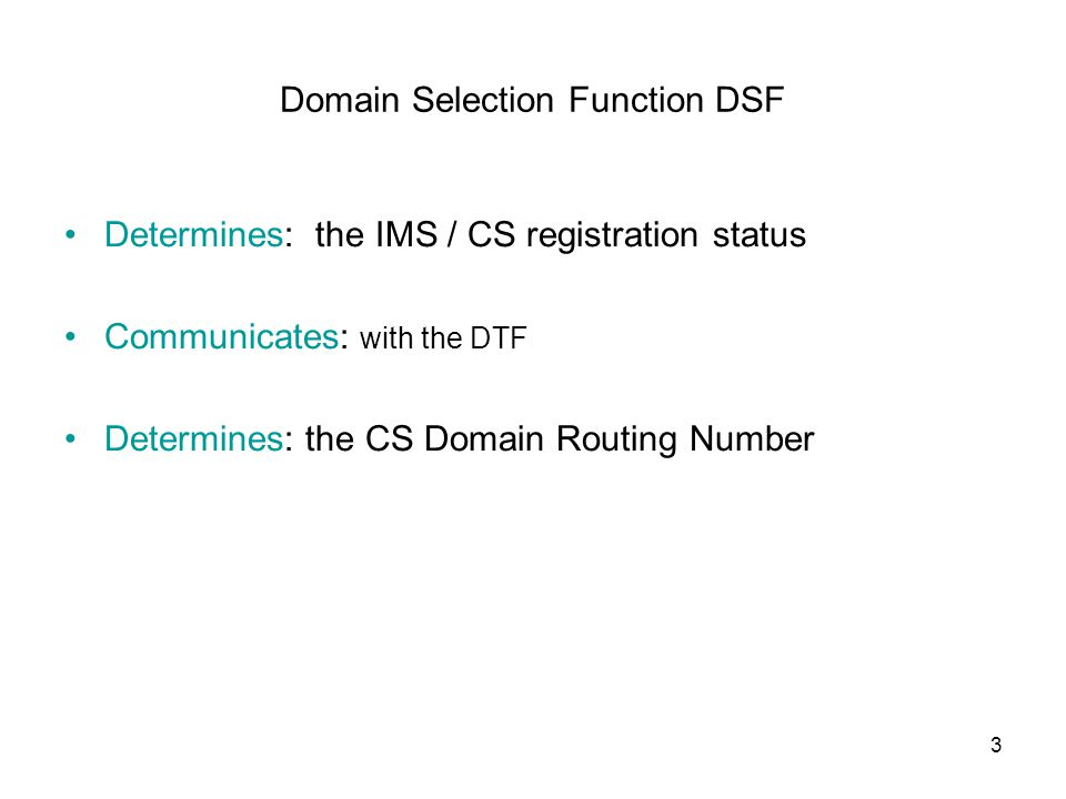 3 Domain Selection Function DSF Determines: the IMS / CS registration status Communicates: with the DTF Determines: the CS Domain Routing Number