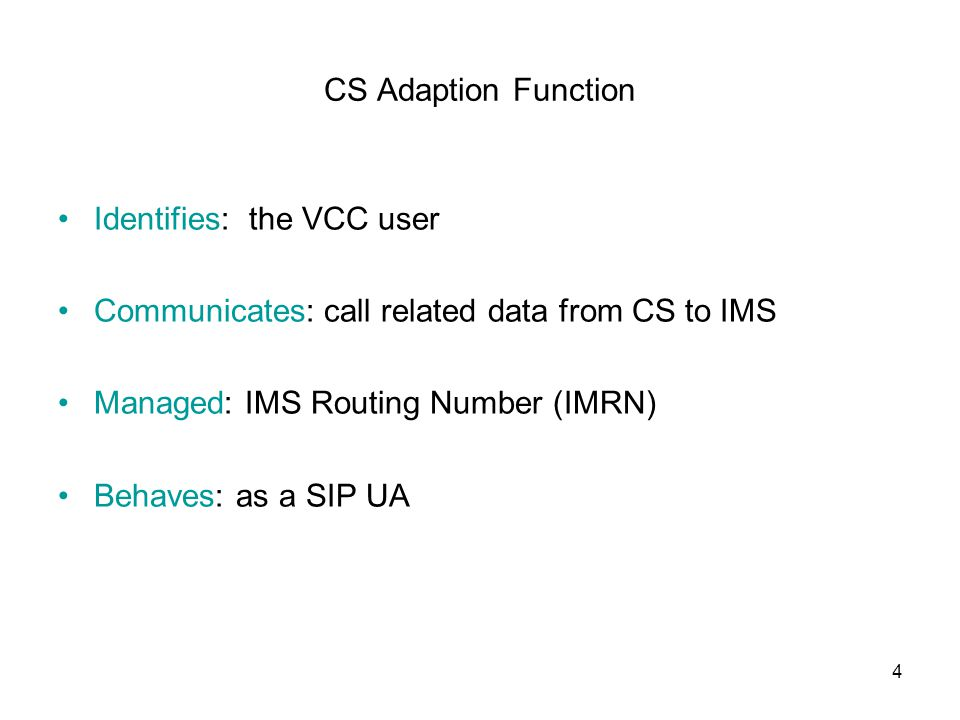 4 CS Adaption Function Identifies: the VCC user Communicates: call related data from CS to IMS Managed: IMS Routing Number (IMRN) Behaves: as a SIP UA