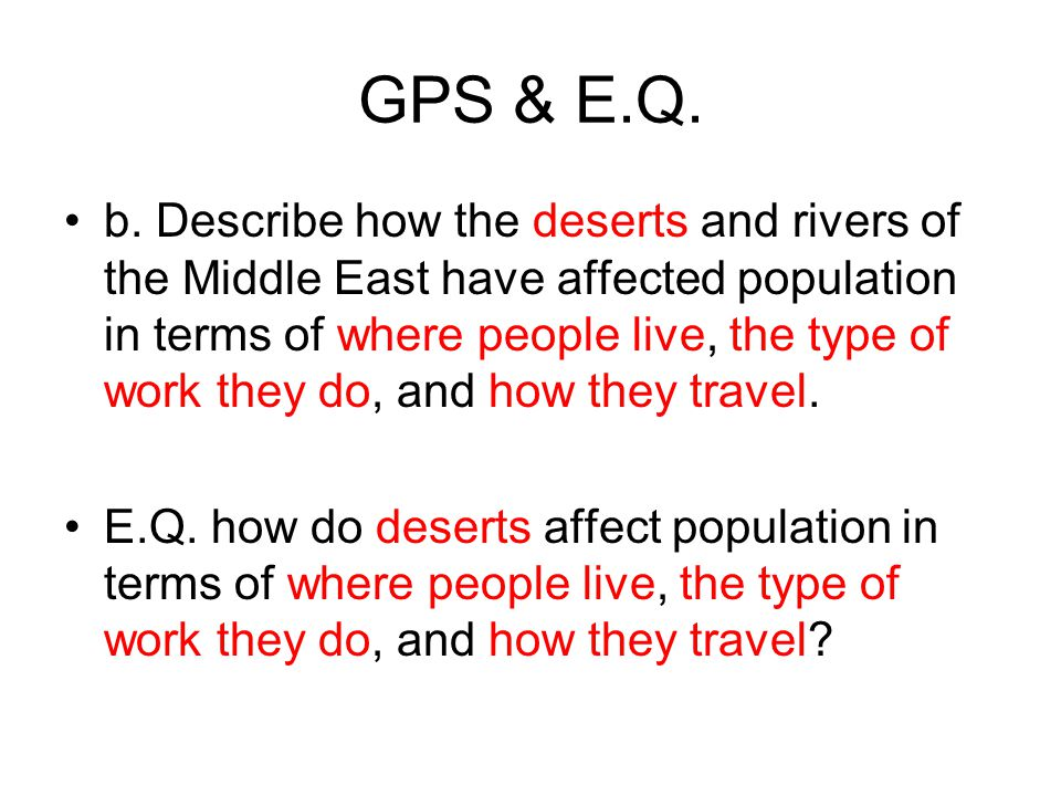 GPS & E.Q. b. Describe how the deserts and rivers of the Middle East have affected population in terms of where people live, the type of work they do,