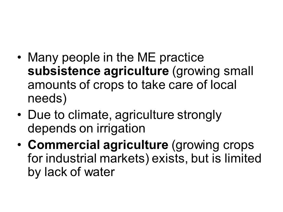 Many people in the ME practice subsistence agriculture (growing small amounts of crops to take care of local needs) Due to climate, agriculture strong