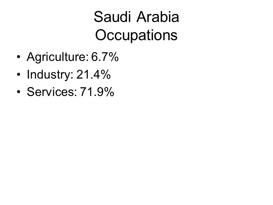Saudi Arabia Occupations Agriculture: 6.7% Industry: 21.4% Services: 71.9%