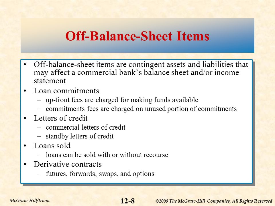 ©2009 The McGraw-Hill Companies, All Rights Reserved 12-8 McGraw-Hill/Irwin Off-Balance-Sheet Items Off-balance-sheet items are contingent assets and liabilities that may affect a commercial bank's balance sheet and/or income statement Loan commitments –up-front fees are charged for making funds available –commitments fees are charged on unused portion of commitments Letters of credit –commercial letters of credit –standby letters of credit Loans sold –loans can be sold with or without recourse Derivative contracts –futures, forwards, swaps, and options Off-balance-sheet items are contingent assets and liabilities that may affect a commercial bank's balance sheet and/or income statement Loan commitments –up-front fees are charged for making funds available –commitments fees are charged on unused portion of commitments Letters of credit –commercial letters of credit –standby letters of credit Loans sold –loans can be sold with or without recourse Derivative contracts –futures, forwards, swaps, and options
