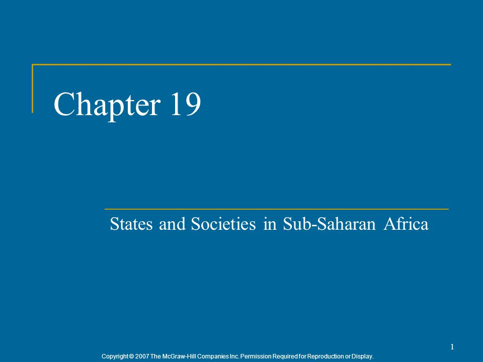 Copyright © 2007 The McGraw-Hill Companies Inc. Permission Required for Reproduction or Display. 1 Chapter 19 States and Societies in Sub-Saharan Afri