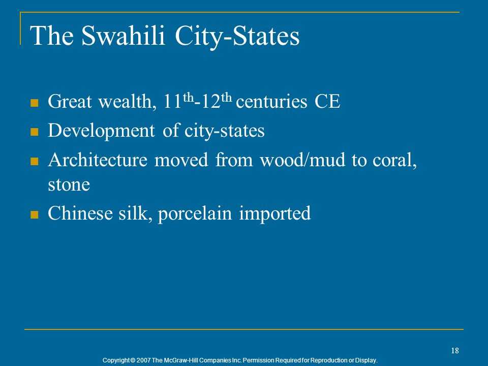 Copyright © 2007 The McGraw-Hill Companies Inc. Permission Required for Reproduction or Display. 18 The Swahili City-States Great wealth, 11 th -12 th
