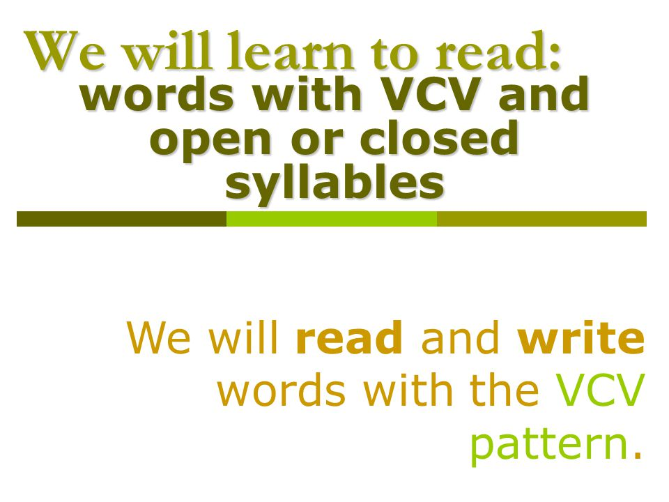We will learn to read: words with VCV and open or closed syllables We will read and write words with the VCV pattern.