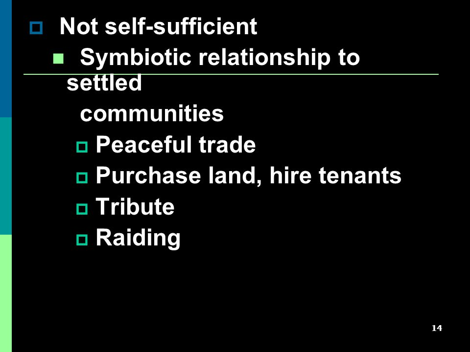 14  Not self-sufficient Symbiotic relationship to settled communities  Peaceful trade  Purchase land, hire tenants  Tribute  Raiding