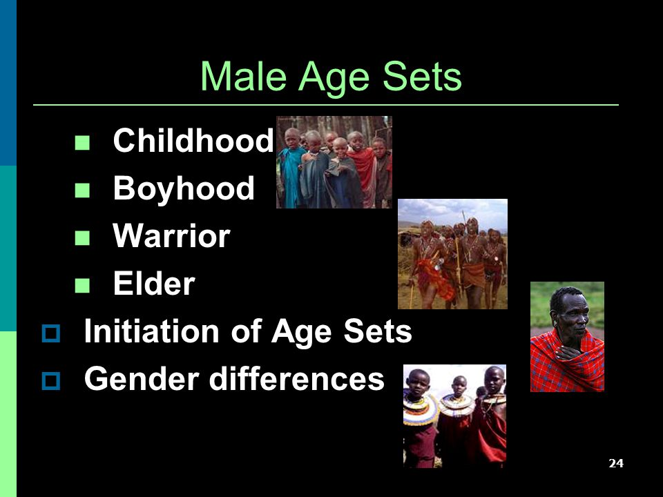 24 Male Age Sets Childhood Boyhood Warrior Elder  Initiation of Age Sets  Gender differences