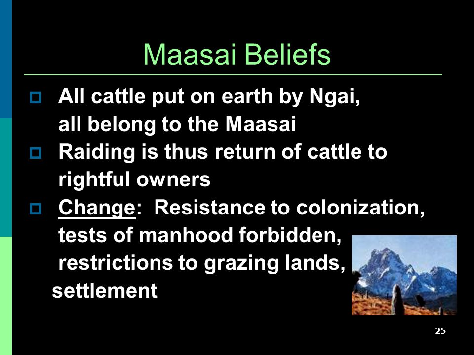 25 Maasai Beliefs  All cattle put on earth by Ngai, all belong to the Maasai  Raiding is thus return of cattle to rightful owners  Change: Resistance to colonization, tests of manhood forbidden, restrictions to grazing lands, settlement
