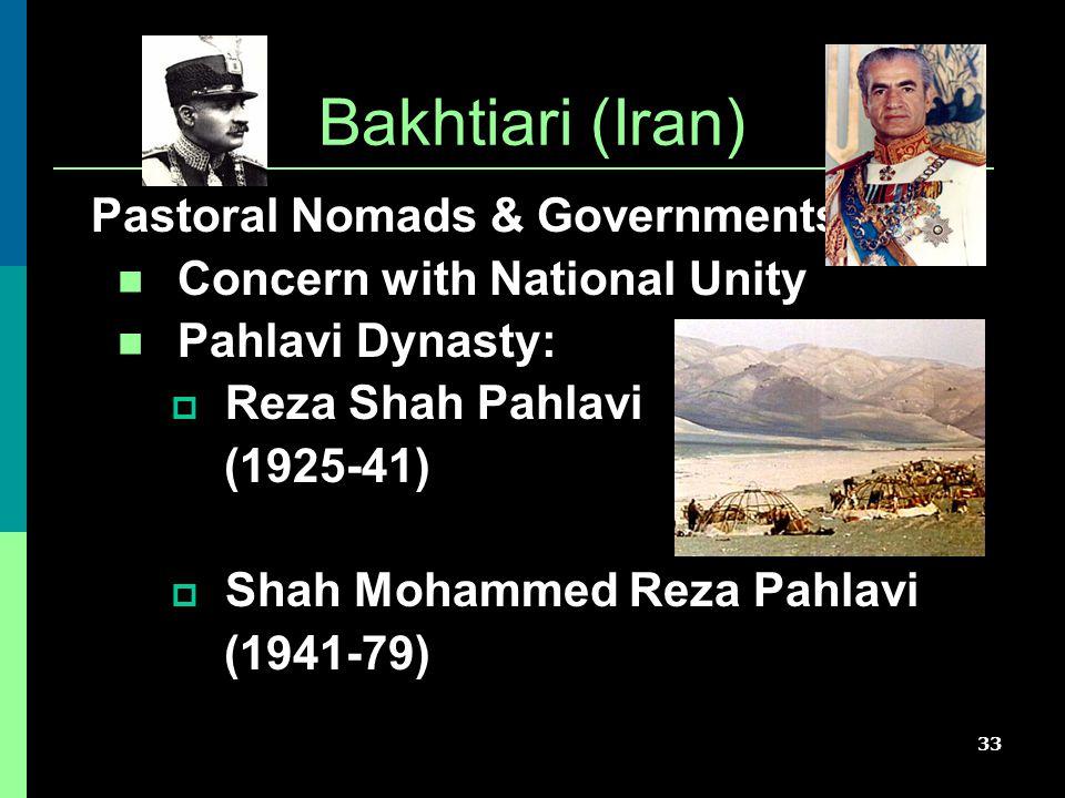33 Bakhtiari (Iran) Pastoral Nomads & Governments Concern with National Unity Pahlavi Dynasty:  Reza Shah Pahlavi (1925-41)  Shah Mohammed Reza Pahl
