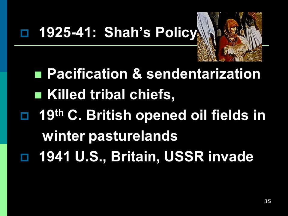 35  1925-41: Shah's Policy Pacification & sendentarization Killed tribal chiefs,  19 th C.