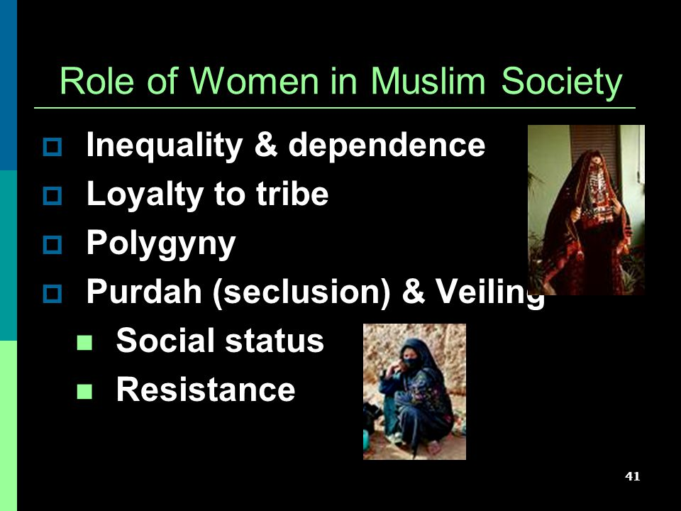 41 Role of Women in Muslim Society  Inequality & dependence  Loyalty to tribe  Polygyny  Purdah (seclusion) & Veiling Social status Resistance