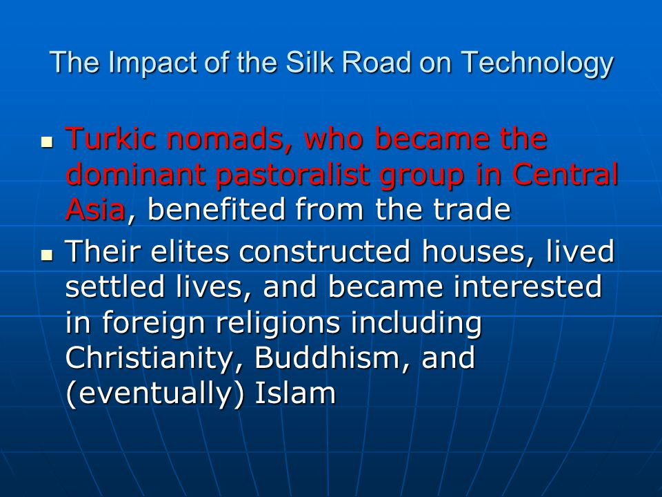 The Impact of the Silk Road on Technology Turkic nomads, who became the dominant pastoralist group in Central Asia, benefited from the trade Turkic no