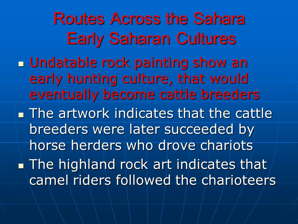 Routes Across the Sahara Early Saharan Cultures Undatable rock painting show an early hunting culture, that would eventually become cattle breeders Un