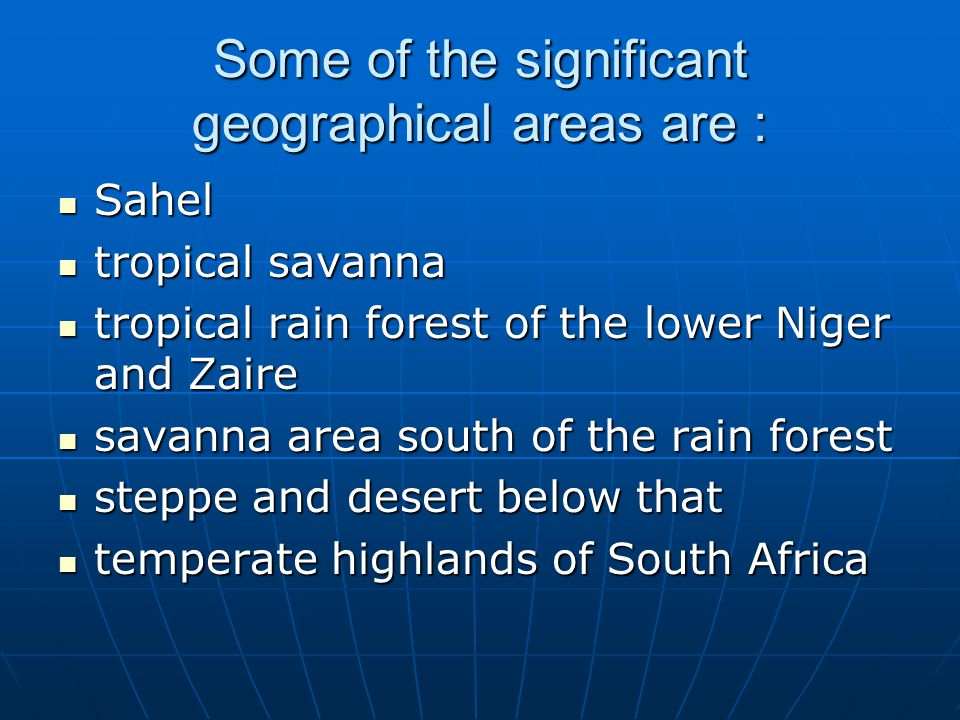 Some of the significant geographical areas are : Sahel Sahel tropical savanna tropical savanna tropical rain forest of the lower Niger and Zaire tropi