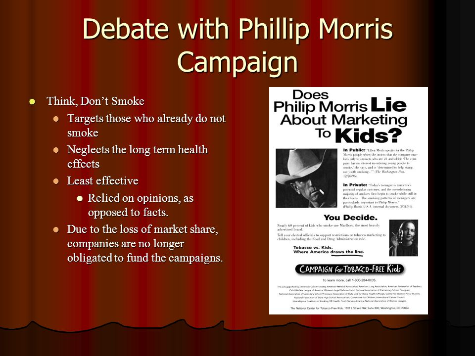 Debate with Phillip Morris Campaign Think, Don't Smoke Think, Don't Smoke Targets those who already do not smoke Targets those who already do not smoke Neglects the long term health effects Neglects the long term health effects Least effective Least effective Relied on opinions, as opposed to facts.