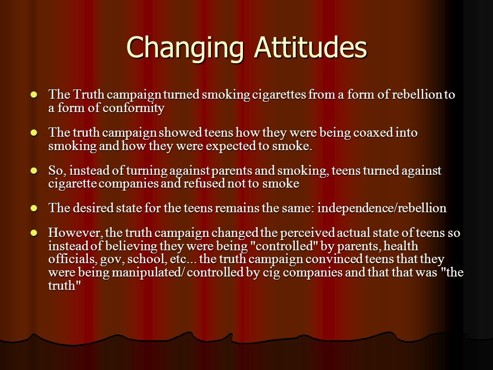 Changing Attitudes The Truth campaign turned smoking cigarettes from a form of rebellion to a form of conformity The Truth campaign turned smoking cigarettes from a form of rebellion to a form of conformity The truth campaign showed teens how they were being coaxed into smoking and how they were expected to smoke.