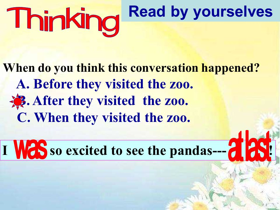 When do you think this conversation happened? A. Before they visited the zoo. B. After they visited the zoo. C. When they visited the zoo. Read by you