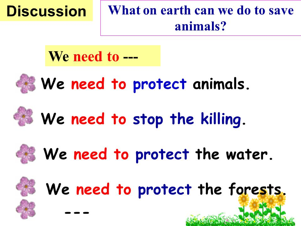 We need to protect animals. We need to stop the killing. We need to protect the water. Discussion We need to protect the forests. What on earth can we